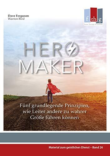 Hero Maker: Fünf grundlegende Prinzipien, wie Leiter andere zu wahrer Größe führen können (Material zum geistlichen Dienst, Bd. 26)
