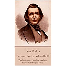 """John Ruskin - The Stones of Venice - Volume I (of III): """"Quality is never an accident; it is always the result of intelligent effort."""""""