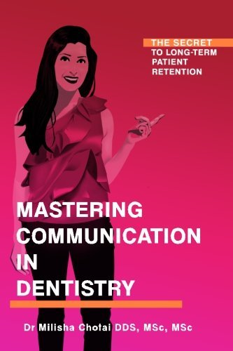 Mastering Communication in Dentistry: The Secret to Long-term Patient Retention by Dr Milisha Chotai (2016-12-23)