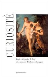 CURIOSITE. Etudes d'histoire de l'art en l'honneur d'Antoine Schnapper