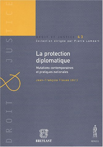 La protection diplomatique : Mutations contemporaines et pratiques nationales par Jean-François Flauss