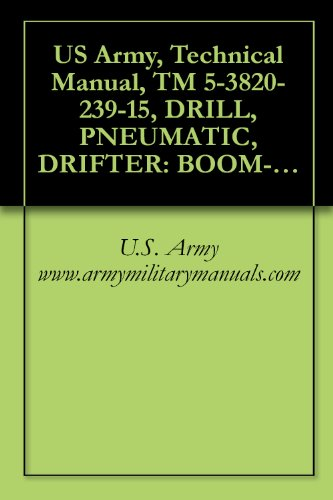 Air Drill Pneumatic Air (US Army, Technical Manual, TM 5-3820-239-15, DRILL, PNEUMATIC, DRIFTER: BOOM-TY CRAWLER-MTD, SELF-PROPELLED (INGERSOLL-RAND MODELS CM150A/D475A AND CM225/D475A) ... military manauals (English Edition))