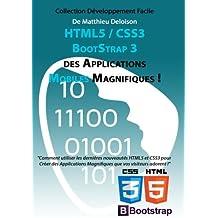 HTML5 / CSS3 / BoostStrap 3 pour Créer des Applications Magnifiques !: Utilisez les nouveautés HTML5 et CSS3 pour Créer des Applications Magnifiques que vos visiteurs adorent !