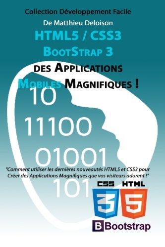 HTML5 / CSS3 / BoostStrap 3 pour Créer des Applications Magnifiques !: Utilisez les nouveautés HTML5 et CSS3 pour Créer des Applications Magnifiques que vos visiteurs adorent ! par MD Matthieu Deloison