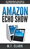 Amazon Echo Show: The Comprehensive User Guide To Using Your Echo Show Like A Pro (Alexa, Echo Show, Smart Home Assistant, Tips and Tricks) (English Edition)