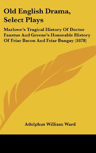Old English Drama, Select Plays: Marlowe's Tragical History of Doctor Faustus and Greene's Honorable History of Friar Bacon and Friar Bungay (1878)