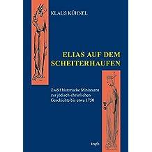 Elias auf dem Scheiterhaufen: Zwölf historische Miniaturen zur jüdisch-christlichen Geschichte bis etwa 1750