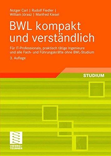 BWL kompakt und verständlich: Für IT-Professionals, praktisch tätige Ingenieure und alle Fach- und Führungskräfte ohne BWL-Studium
