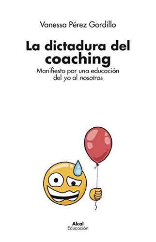 La dictadura del coaching. Manifiesto por una educación del yo al ...