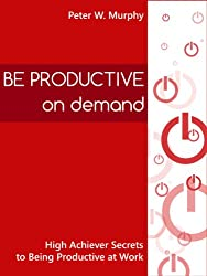 Be Productive on Demand - High Achiever Secrets to Being Productive at Work (English Edition)