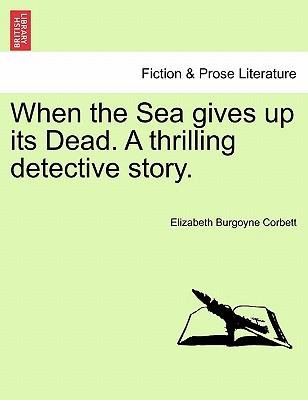 [(When the Sea Gives Up Its Dead. a Thrilling Detective Story.)] [Author: Elizabeth Burgoyne Corbett] published on (March, 2011)