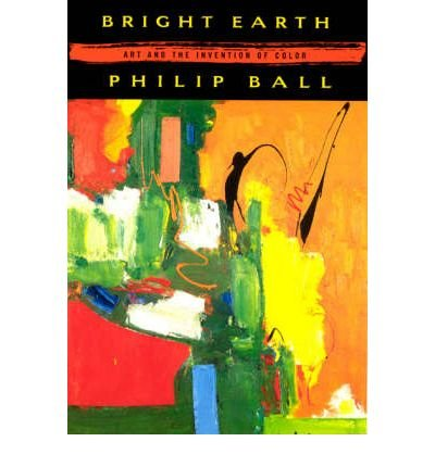By Ball, Philip ( Author ) [ Bright Earth: Art and the Invention of Color By Apr-2003 Paperback