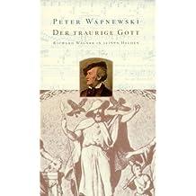 Der traurige Gott. Richard Wagner in seinen Helden