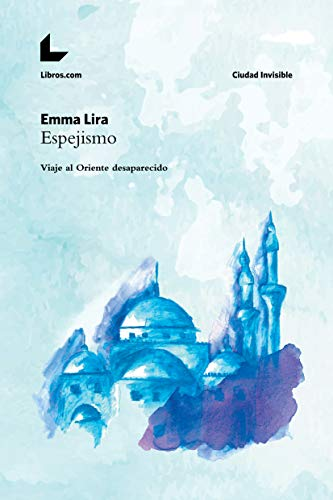 Espejismo: Viaje al Oriente desaparecido (Colección Ciudad Invisible)