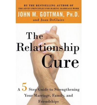 THE RELATIONSHIP CURE: A 5 STEP GUIDE TO STRENGTHENING YOUR MARRIAGE, FAMILY, AND FRIENDSHIPS By Gottman, John M. (Author) Paperback on 25-Jun-2002