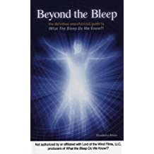 Beyond the Bleep: The Definitive Unauthorized Guide to What the Bleep Do We Know!?