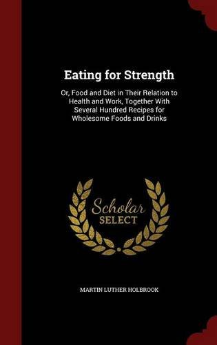 Eating for Strength: Or, Food and Diet in Their Relation to Health and Work, Together With Several Hundred Recipes for Wholesome Foods and Drinks by Martin Luther Holbrook (2015-08-11)