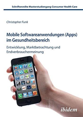 Mobile Softwareanwendungen (Apps) im Gesundheitsbereich: Entwicklung, Marktbetrachtung Und Endverbrauchermeinung (Schriftenreihe Masterstudiengang Consumer Health Care)
