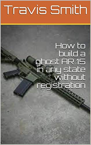 How to build a ghost AR 15 in any state without registration (English Edition)