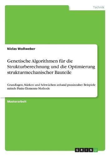 Genetische Algorithmen für die Strukturberechnung und die Optimierung strukturmechanischer Bauteile: Grundlagen, Stärken und Schwächen anhand praxisnaher Beispiele mittels Finite-Elemente-Methode