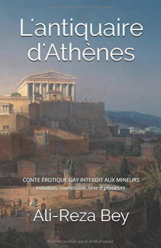 L'antiquaire d'Athènes: CONTE ÉROTIQUE GAY INTERDIT AUX MINEURS initiation, soumission, sexe à plusieurs par Ali-Reza Bey