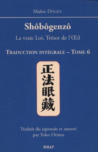 Shôbôgenzô, la vraie Loi, Trésor de l'Oeil : Traduction intégrale Tome 6 par Dôgen