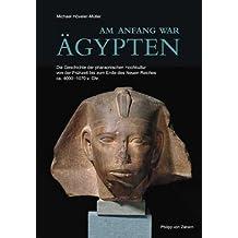 Am Anfang war Ägypten: Die Geschichte der pharaonischen Hochkultur von der Frühzeit bis zum Ende des Neuen Reiches ca. 4000-1070 v. Chr.
