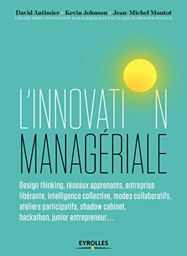 L'innovation managériale: Design thinking, réseaux apprenants, entreprise libérante, intelligence collective, modes collaboratifs; ateliers ... cabinet, hackathon, junior entrepreneur...