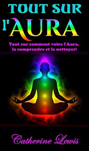 Couverture du livre AURA: TOUT SUR L'AURA: TOUT SUR COMMENT VOIRE L'AURA, LA COMPRENDRE ET LA NETTOYER!