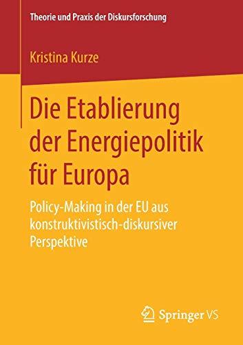 Die Etablierung der Energiepolitik für Europa: Policy-Making in der EU aus konstruktivistisch-diskursiver Perspektive (Theorie und Praxis der Diskursforschung)
