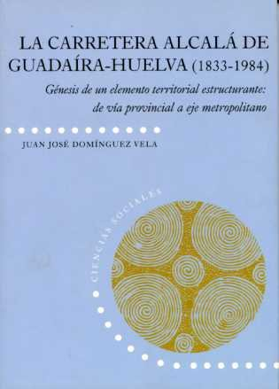 Carretera  Alcalá de Guadaira-Huelva (1833-1984): Génesis de un elemento territorial estructurante: de vía provincial a eje metropolitano (Ciencias Sociales) por Juan José Domínguez Vela