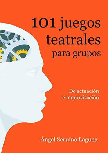 101 juegos teatrales para grupos: De actuación e improvisación por Ángel Serrano Laguna