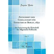Zeitschrift der Gesellschaft für Erdkunde zu Berlin, 1872, Vol. 7: Als Fortsetzung der Zeitschrift für Allgemeine Erdkunde (Classic Reprint)