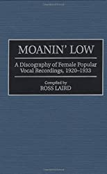 Moanin' Low: A Discography of Female Popular Vocal Recordings, 1920-1933: Discography of Female Popular Vocal Recordings, 1919-33 (Discographies)