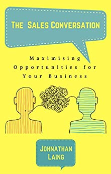 The Sales Conversation: Maximising Opportunities for Your Business by [Laing, Johnathan]