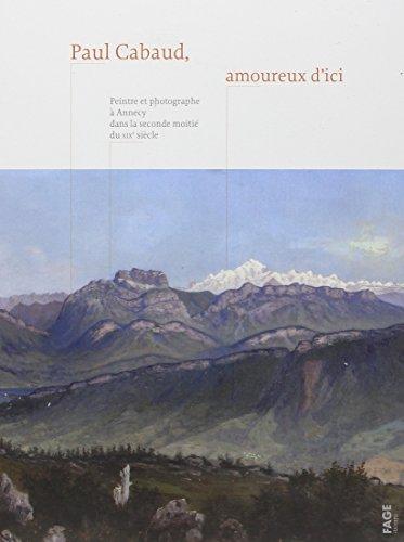 Paul Cabaud, amoureux d'ici : Peintre et photographe à Annecy dans la seconde moitié du XIXe siècle