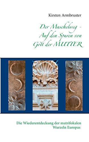 Der Muschelweg - Auf den Spuren von Gott der Mutter: Die Wiederentdeckung der matrifokalen Wurzeln Europas