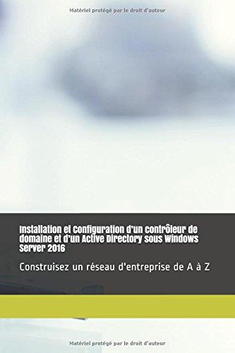 Installation et Configuration d'un contrôleur de domaine et d'un Active Directory sous Windows Server 2016: Construisez un réseau d'entreprise de A à Z