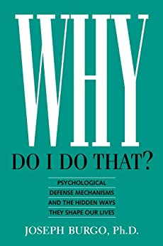 Why Do I Do That?: Psychological Defense Mechanisms and the Hidden Ways They Shape Our Lives (English Edition) par [Burgo PhD, Joseph]