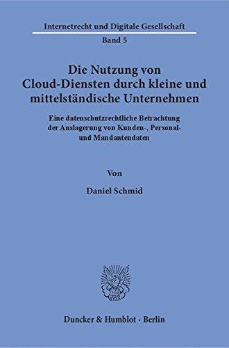 Die Nutzung von Cloud-Diensten durch kleine und mittelständische Unternehmen.: Eine datenschutzrechtliche Betrachtung der Auslagerung von Kunden-, ... (Internetrecht und Digitale Gesellschaft)
