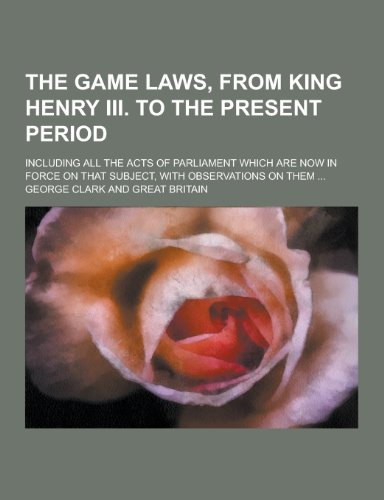 The Game Laws, from King Henry III. to the Present Period; Including All the Acts of Parliament Which Are Now in Force on That Subject, with Observati