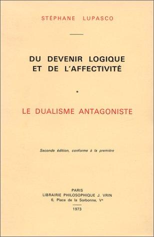 Du devenir logique et de l'affectivit, 2 volumes : Le Dualisme antagoniste - Essai d'une nouvelle thorie de la connaissance