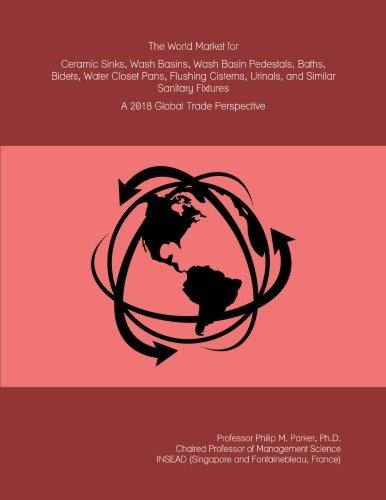 The World Market for Ceramic Sinks, Wash Basins, Wash Basin Pedestals, Baths, Bidets, Water Closet Pans, Flushing Cisterns, Urinals, and Similar Sanitary Fixtures: A 2018 Global Trade Perspective