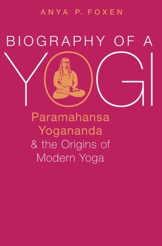 Biography of a Yogi: Paramahansa Yogananda and the Origins of Modern Yoga