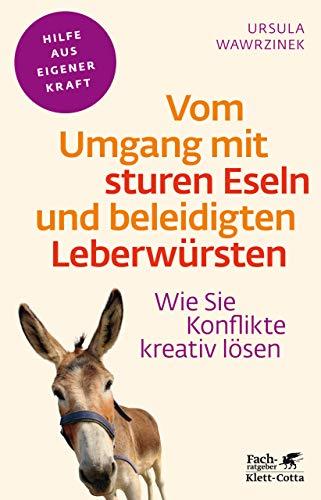 Vom Umgang mit sturen Eseln und beleidigten Leberwürsten: Wie Sie Konflikte kreativ lösen (Fachratgeber Klett-Cotta)