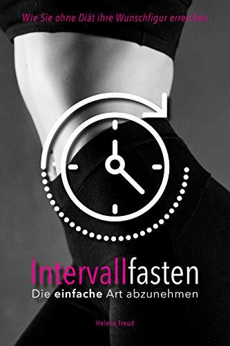 Intervallfasten - : Die einfache Art um abzunehmen - Mit Intermittierenden Fasten zum Wunschgewicht