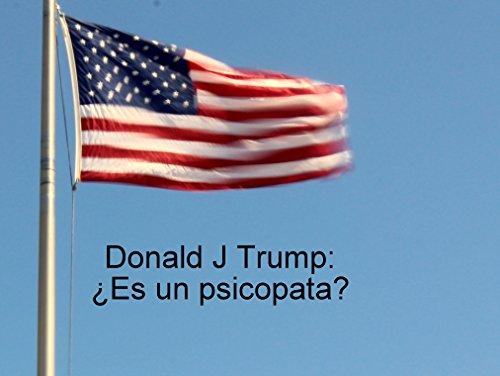 Donald J Trump: ¿Es un psicopata?: El Donald que no conoces.