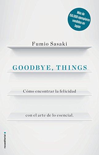 Goodbye, things: Cómo encontrar la felicidad con el arte de lo esencial (No Ficción) por Fumio Sasaki