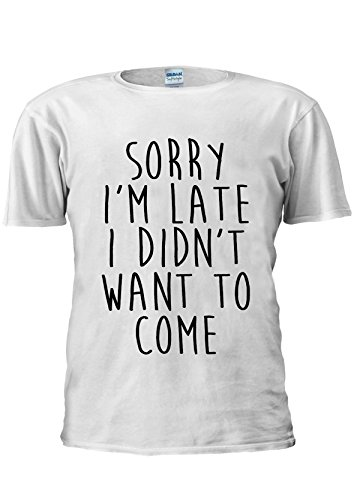 Sorry I'm Late I didn't Want To Come Unisex T Shirt Top Men Women Ladies