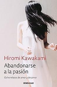 Abandonarse a la pasión: Ocho relatos de amor y desamor par Hiromi Kawakami